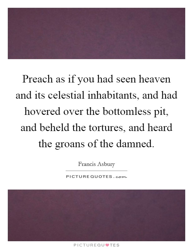 Preach as if you had seen heaven and its celestial inhabitants, and had hovered over the bottomless pit, and beheld the tortures, and heard the groans of the damned Picture Quote #1