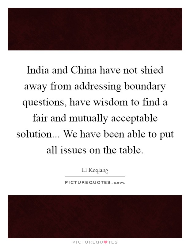 India and China have not shied away from addressing boundary questions, have wisdom to find a fair and mutually acceptable solution... We have been able to put all issues on the table Picture Quote #1