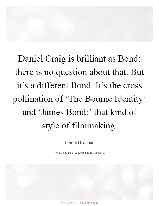 Daniel Craig is brilliant as Bond: there is no question about that. But it's a different Bond. It's the cross pollination of 'The Bourne Identity' and 'James Bond;' that kind of style of filmmaking Picture Quote #1