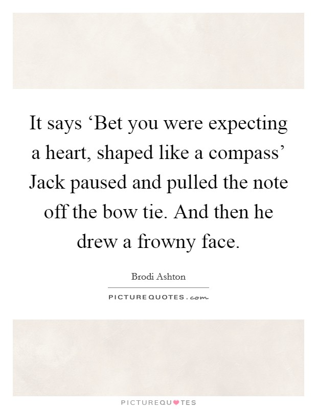 It says 'Bet you were expecting a heart, shaped like a compass' Jack paused and pulled the note off the bow tie. And then he drew a frowny face. Picture Quote #1