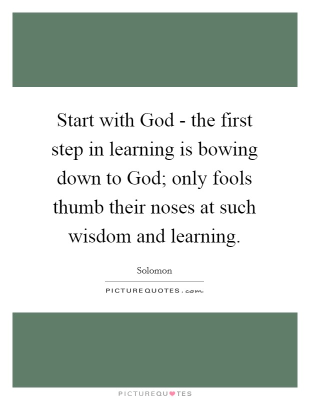 Start with God - the first step in learning is bowing down to God; only fools thumb their noses at such wisdom and learning. Picture Quote #1