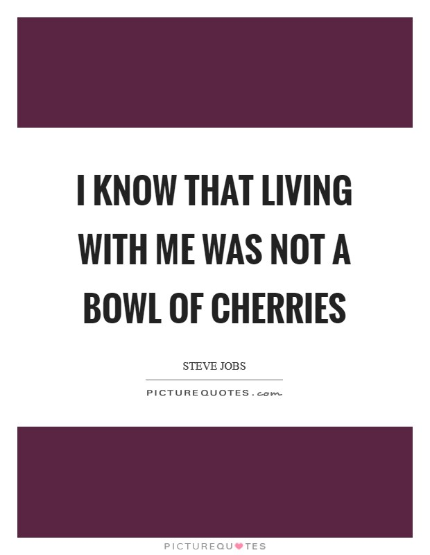 I know that living with me was not a bowl of cherries Picture Quote #1