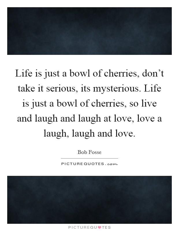 Life is just a bowl of cherries, don't take it serious, its mysterious. Life is just a bowl of cherries, so live and laugh and laugh at love, love a laugh, laugh and love Picture Quote #1