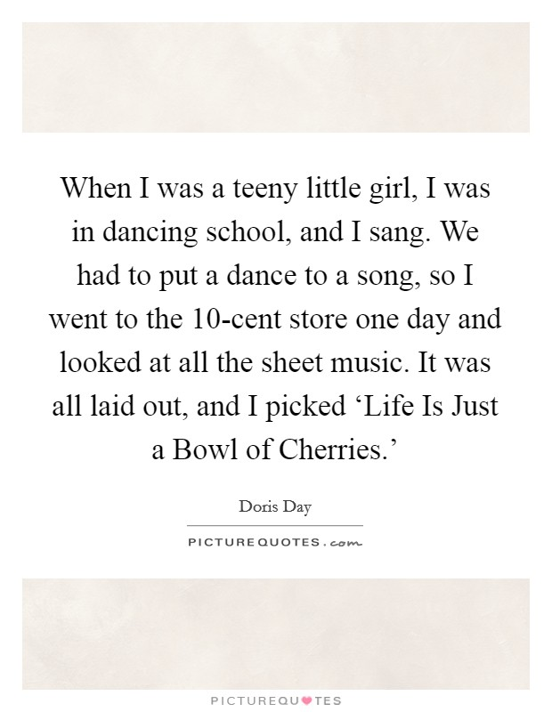 When I was a teeny little girl, I was in dancing school, and I sang. We had to put a dance to a song, so I went to the 10-cent store one day and looked at all the sheet music. It was all laid out, and I picked 'Life Is Just a Bowl of Cherries.' Picture Quote #1