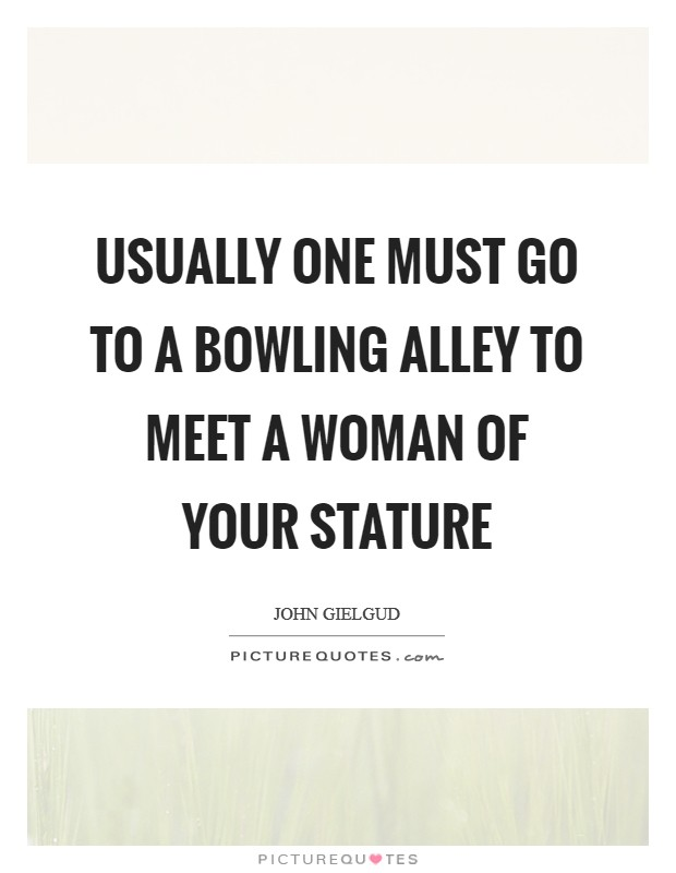 Usually one must go to a bowling alley to meet a woman of your stature Picture Quote #1