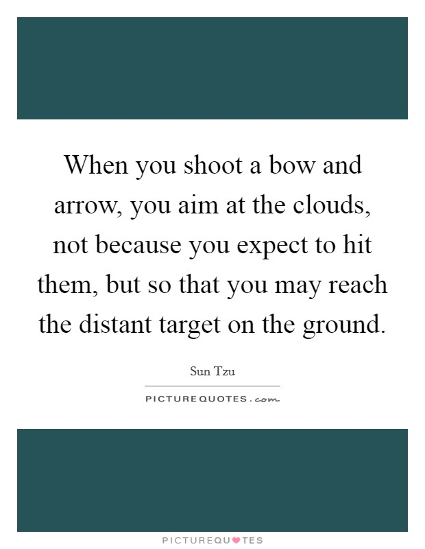 When you shoot a bow and arrow, you aim at the clouds, not because you expect to hit them, but so that you may reach the distant target on the ground Picture Quote #1