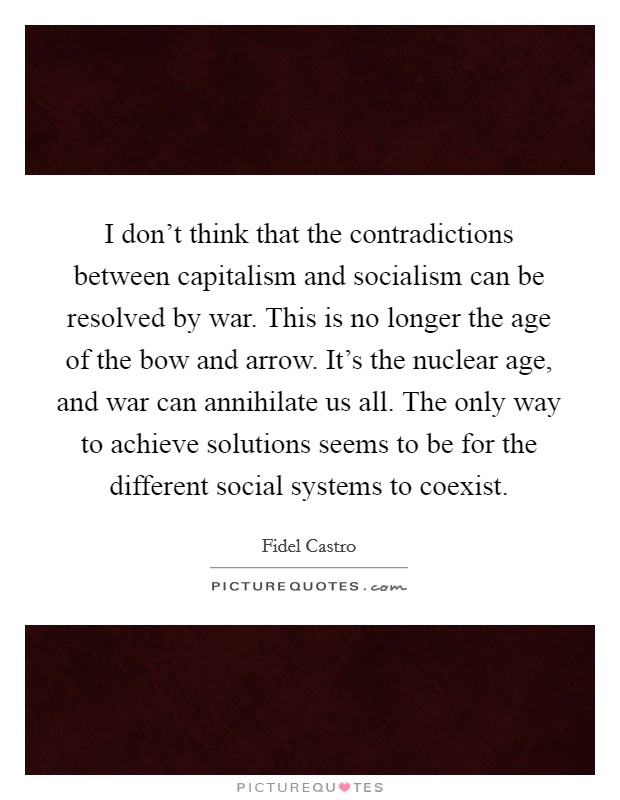 I don't think that the contradictions between capitalism and socialism can be resolved by war. This is no longer the age of the bow and arrow. It's the nuclear age, and war can annihilate us all. The only way to achieve solutions seems to be for the different social systems to coexist Picture Quote #1
