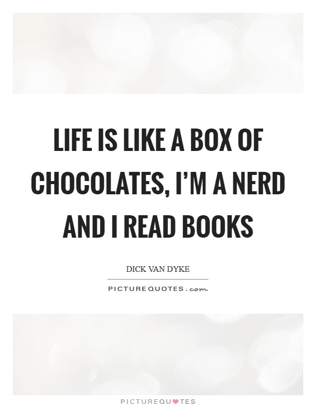 Life is like a box of chocolates, I'm a nerd and I read books Picture Quote #1