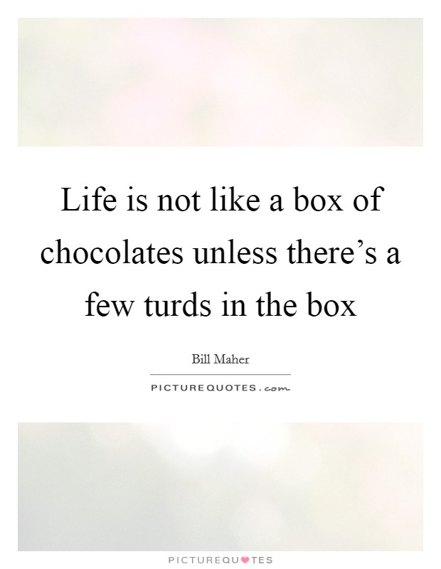 Life is not like a box of chocolates unless there's a few turds in the box Picture Quote #1
