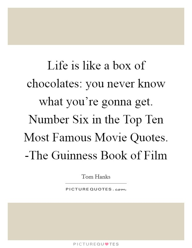 Life is like a box of chocolates: you never know what you're gonna get. Number Six in the Top Ten Most Famous Movie Quotes. -The Guinness Book of Film Picture Quote #1