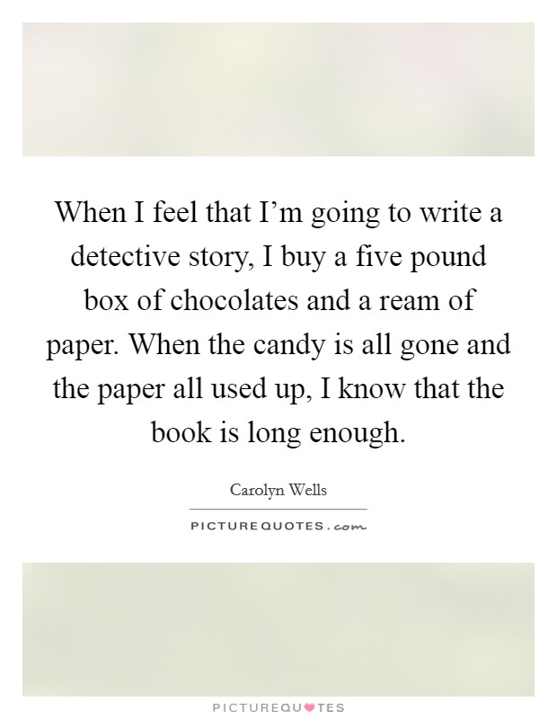 When I feel that I'm going to write a detective story, I buy a five pound box of chocolates and a ream of paper. When the candy is all gone and the paper all used up, I know that the book is long enough Picture Quote #1