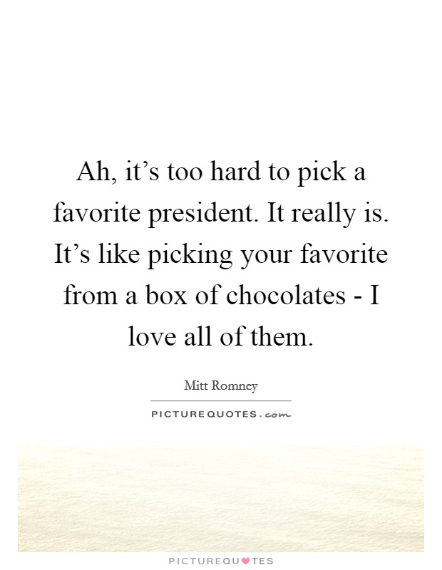 Ah, it's too hard to pick a favorite president. It really is. It's like picking your favorite from a box of chocolates - I love all of them Picture Quote #1