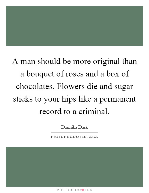 A man should be more original than a bouquet of roses and a box of chocolates. Flowers die and sugar sticks to your hips like a permanent record to a criminal Picture Quote #1