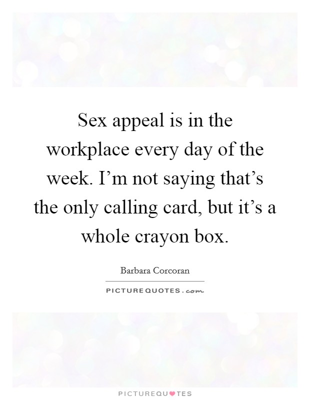 Sex appeal is in the workplace every day of the week. I'm not saying that's the only calling card, but it's a whole crayon box Picture Quote #1