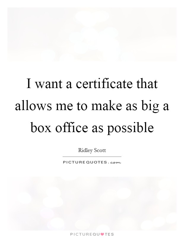 I want a certificate that allows me to make as big a box office as possible Picture Quote #1