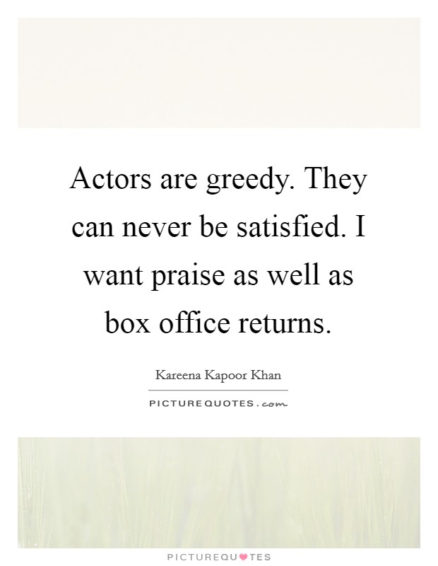 Actors are greedy. They can never be satisfied. I want praise as well as box office returns Picture Quote #1