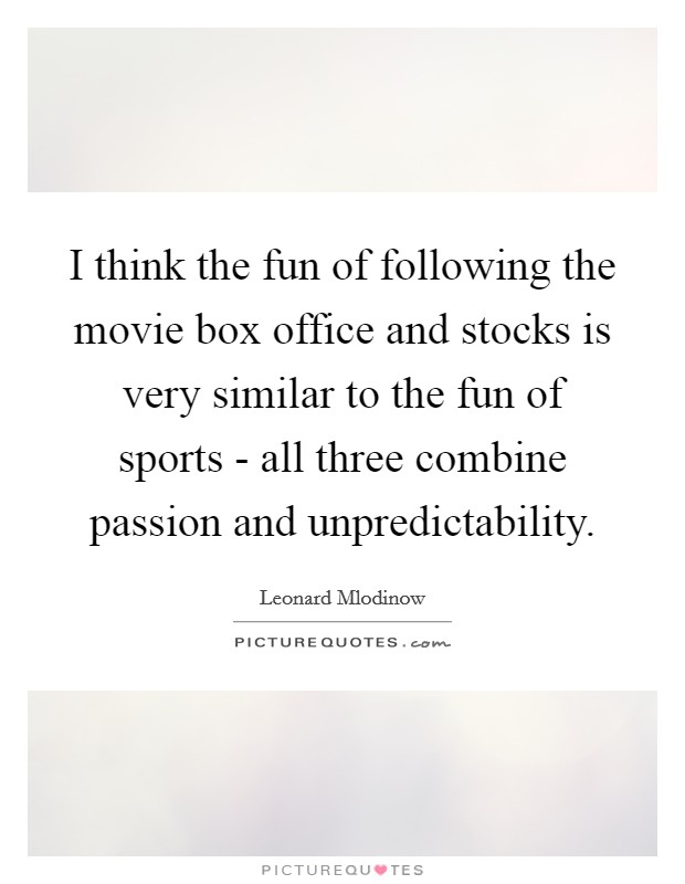 I think the fun of following the movie box office and stocks is very similar to the fun of sports - all three combine passion and unpredictability Picture Quote #1