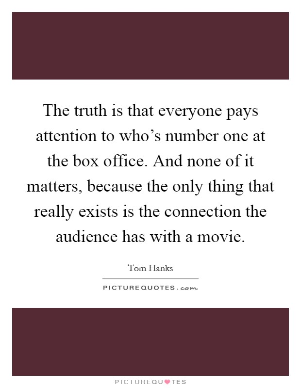 The truth is that everyone pays attention to who's number one at the box office. And none of it matters, because the only thing that really exists is the connection the audience has with a movie Picture Quote #1