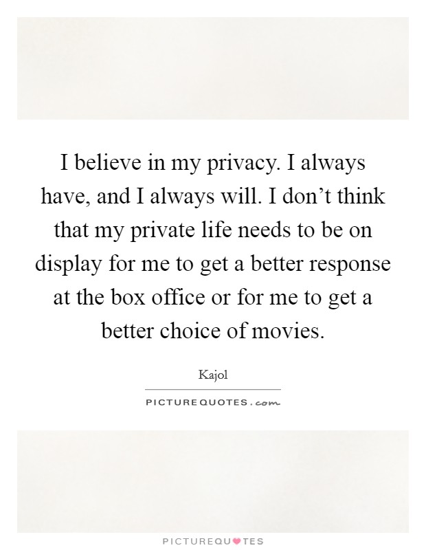 I believe in my privacy. I always have, and I always will. I don't think that my private life needs to be on display for me to get a better response at the box office or for me to get a better choice of movies Picture Quote #1