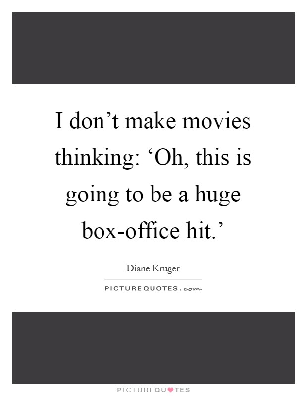 I don't make movies thinking: 'Oh, this is going to be a huge box-office hit.' Picture Quote #1