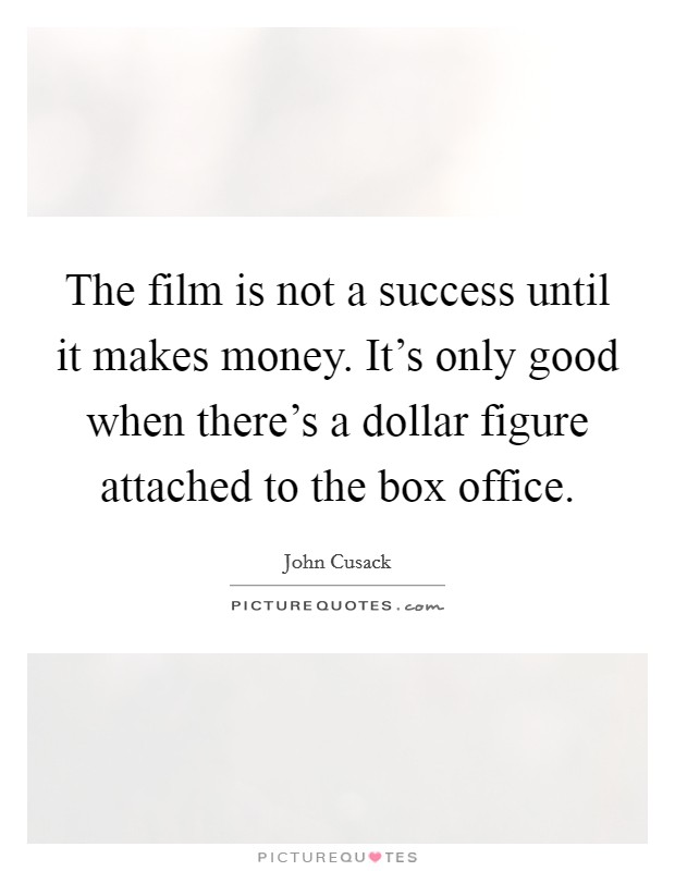 The film is not a success until it makes money. It's only good when there's a dollar figure attached to the box office Picture Quote #1