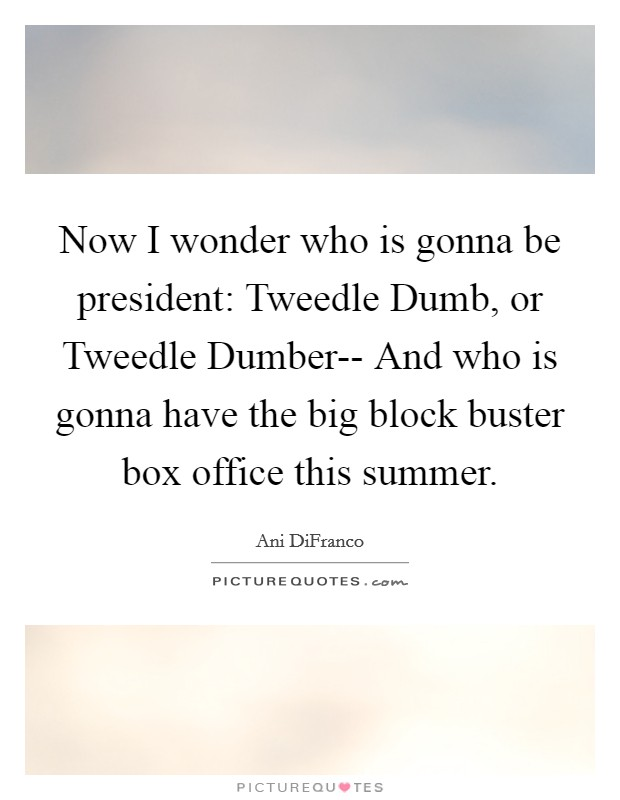 Now I wonder who is gonna be president: Tweedle Dumb, or Tweedle Dumber-- And who is gonna have the big block buster box office this summer Picture Quote #1