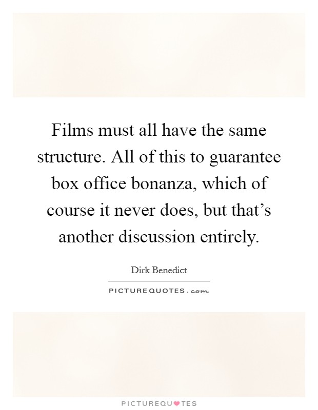 Films must all have the same structure. All of this to guarantee box office bonanza, which of course it never does, but that's another discussion entirely Picture Quote #1