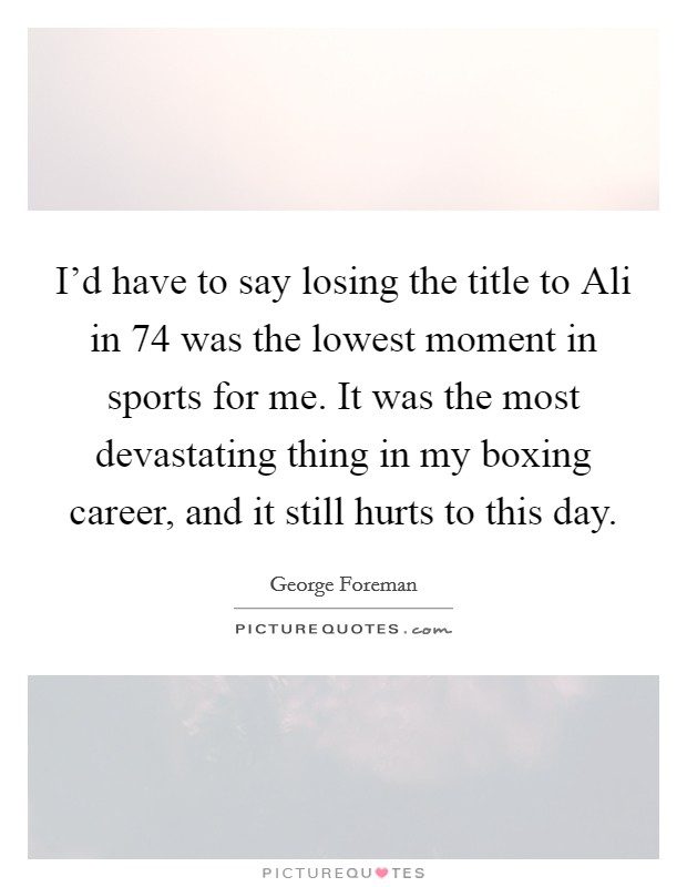 I'd have to say losing the title to Ali in  74 was the lowest moment in sports for me. It was the most devastating thing in my boxing career, and it still hurts to this day Picture Quote #1