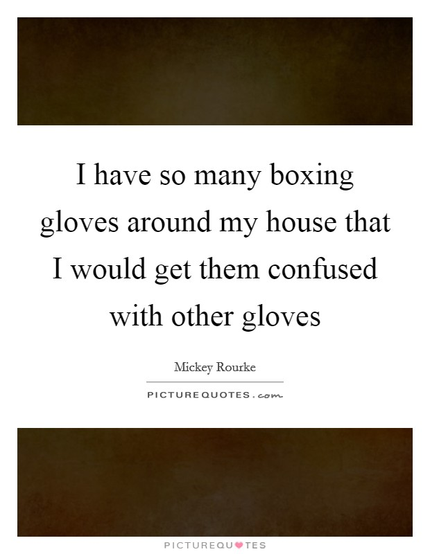 I have so many boxing gloves around my house that I would get them confused with other gloves Picture Quote #1