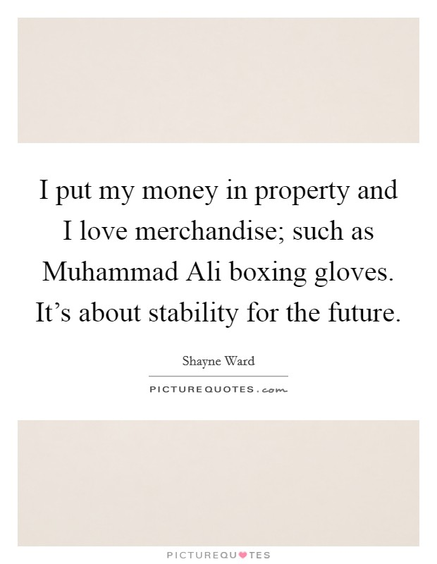 I put my money in property and I love merchandise; such as Muhammad Ali boxing gloves. It's about stability for the future Picture Quote #1