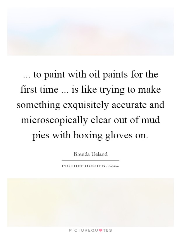 ... to paint with oil paints for the first time ... is like trying to make something exquisitely accurate and microscopically clear out of mud pies with boxing gloves on. Picture Quote #1