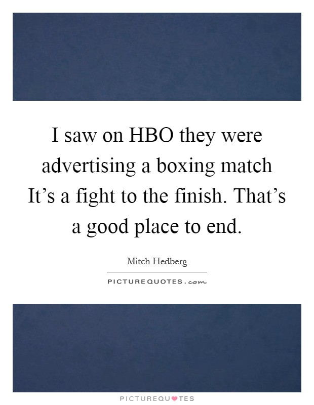 I saw on HBO they were advertising a boxing match It's a fight to the finish. That's a good place to end Picture Quote #1