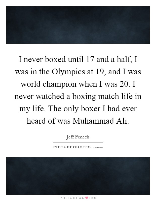 I never boxed until 17 and a half, I was in the Olympics at 19, and I was world champion when I was 20. I never watched a boxing match life in my life. The only boxer I had ever heard of was Muhammad Ali Picture Quote #1