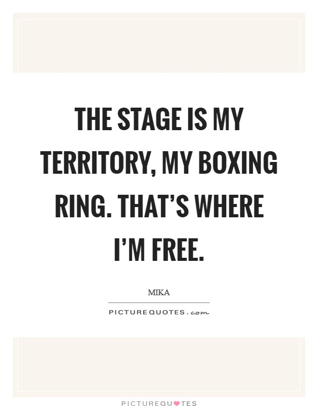 The stage is my territory, my boxing ring. That's where I'm free Picture Quote #1