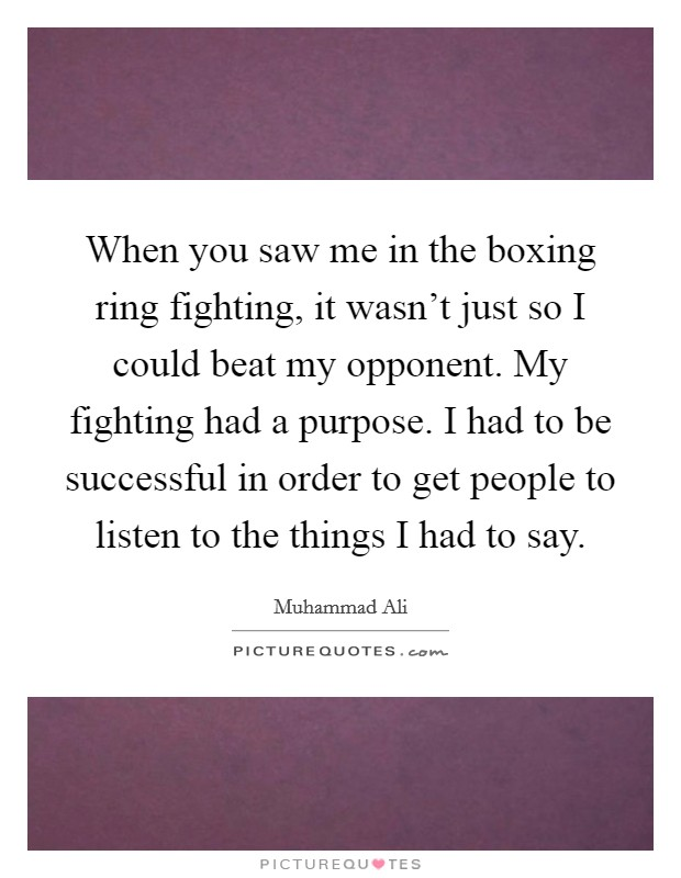 When you saw me in the boxing ring fighting, it wasn't just so I could beat my opponent. My fighting had a purpose. I had to be successful in order to get people to listen to the things I had to say Picture Quote #1