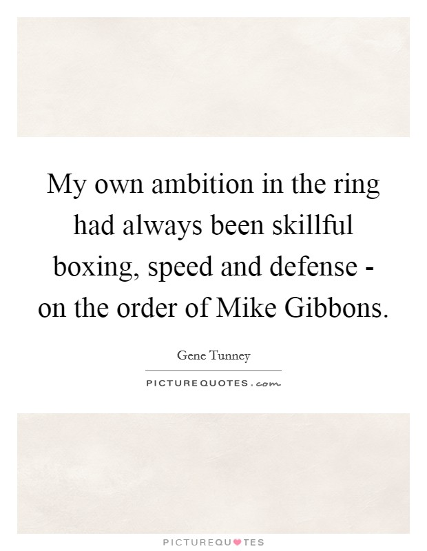 My own ambition in the ring had always been skillful boxing, speed and defense - on the order of Mike Gibbons. Picture Quote #1