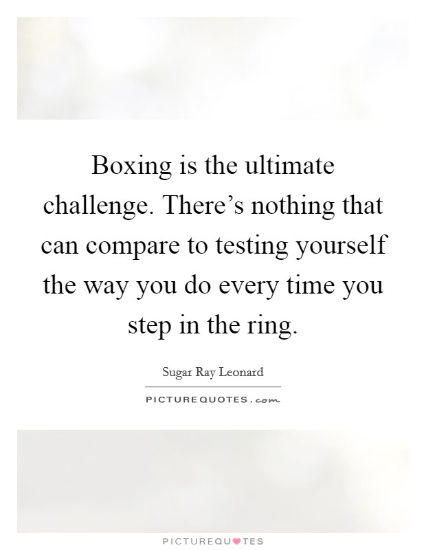 Boxing is the ultimate challenge. There's nothing that can compare to testing yourself the way you do every time you step in the ring Picture Quote #1