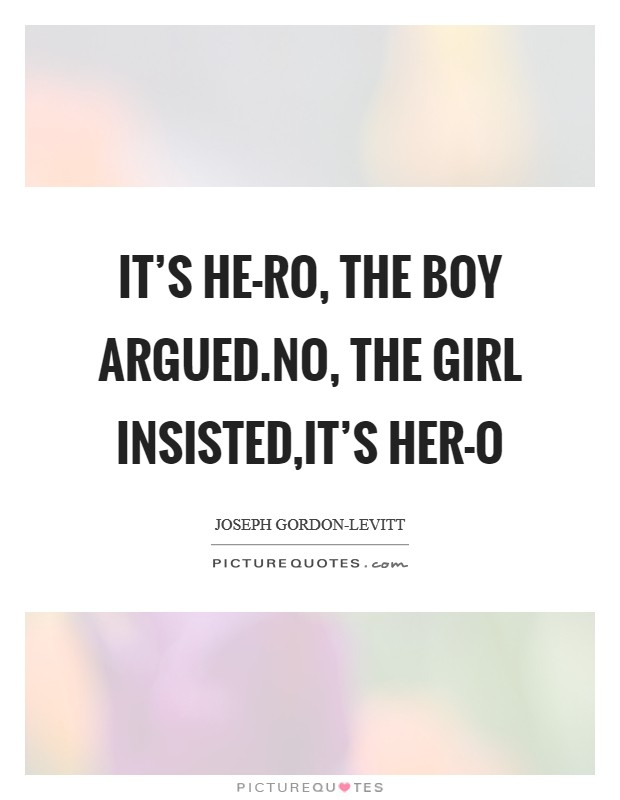It's HE-RO, the boy argued.No, the girl insisted,it's HER-O Picture Quote #1
