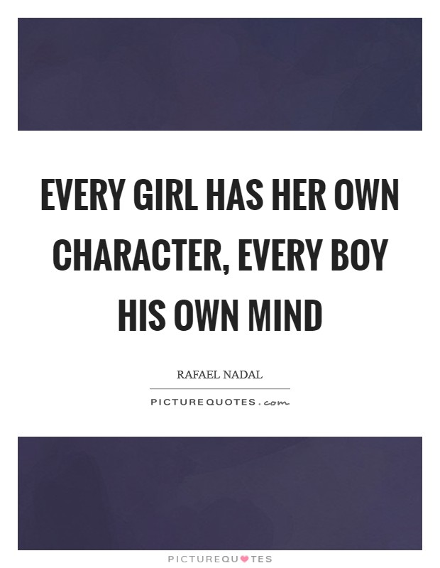 Every girl has her own character, every boy his own mind Picture Quote #1