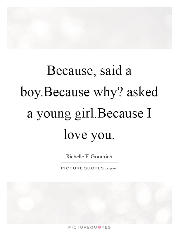 Because, said a boy.Because why? asked a young girl.Because I love you Picture Quote #1
