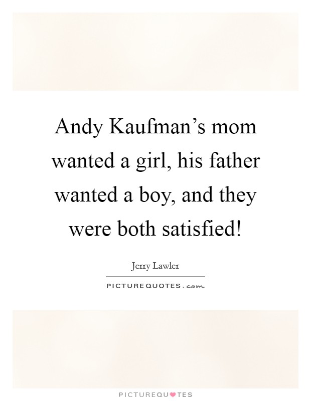 Andy Kaufman's mom wanted a girl, his father wanted a boy, and they were both satisfied! Picture Quote #1