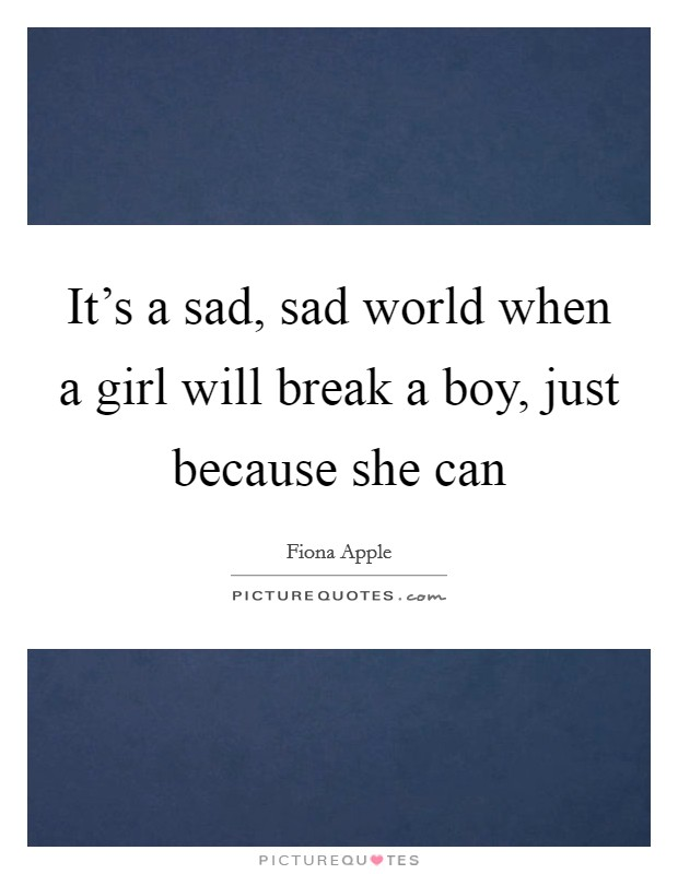 It's a sad, sad world when a girl will break a boy, just because she can Picture Quote #1