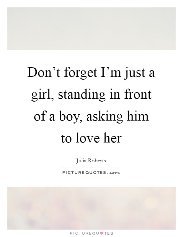 Don't forget I'm just a girl, standing in front of a boy, asking him to love her Picture Quote #1