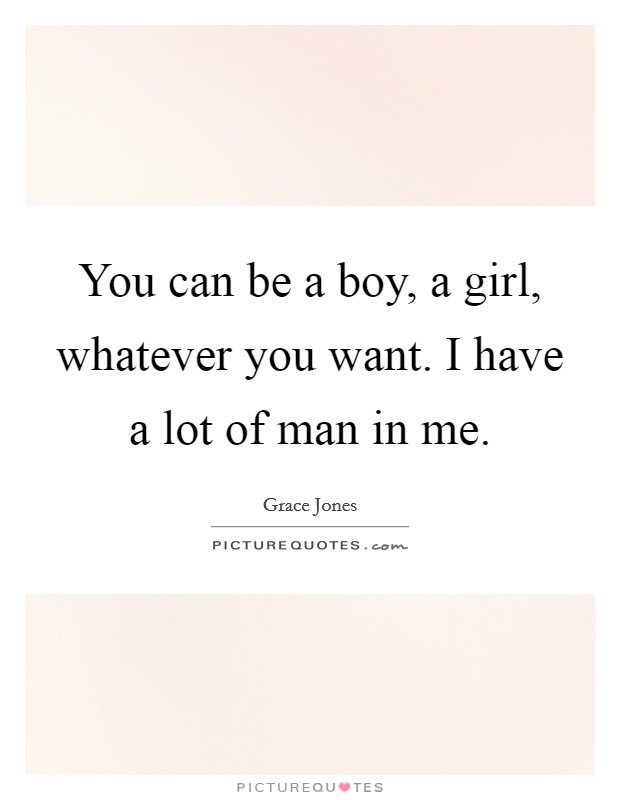You can be a boy, a girl, whatever you want. I have a lot of man in me. Picture Quote #1