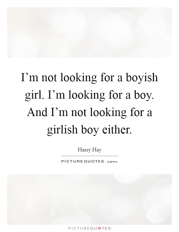 I'm not looking for a boyish girl. I'm looking for a boy. And I'm not looking for a girlish boy either Picture Quote #1