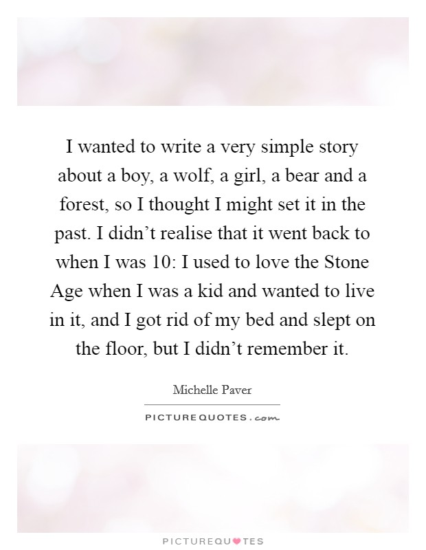 I wanted to write a very simple story about a boy, a wolf, a girl, a bear and a forest, so I thought I might set it in the past. I didn't realise that it went back to when I was 10: I used to love the Stone Age when I was a kid and wanted to live in it, and I got rid of my bed and slept on the floor, but I didn't remember it Picture Quote #1