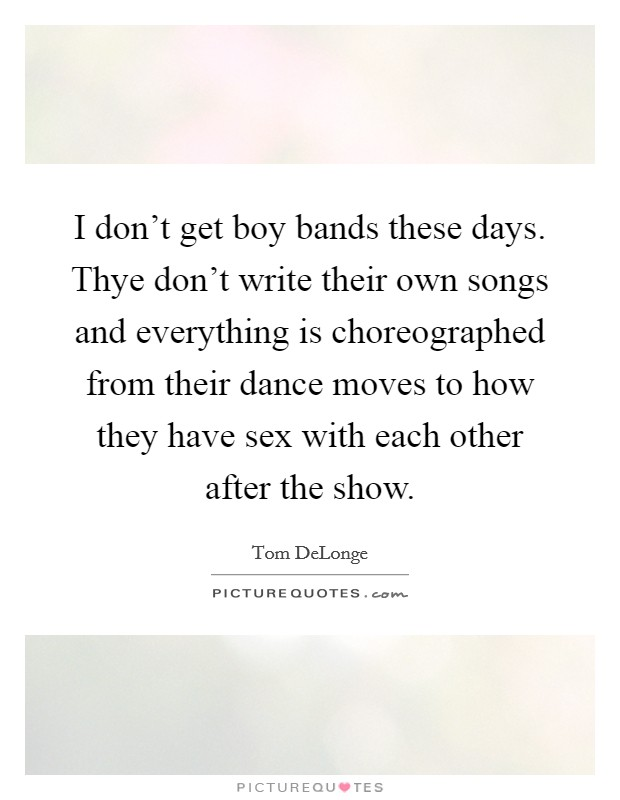 I don't get boy bands these days. Thye don't write their own songs and everything is choreographed from their dance moves to how they have sex with each other after the show Picture Quote #1
