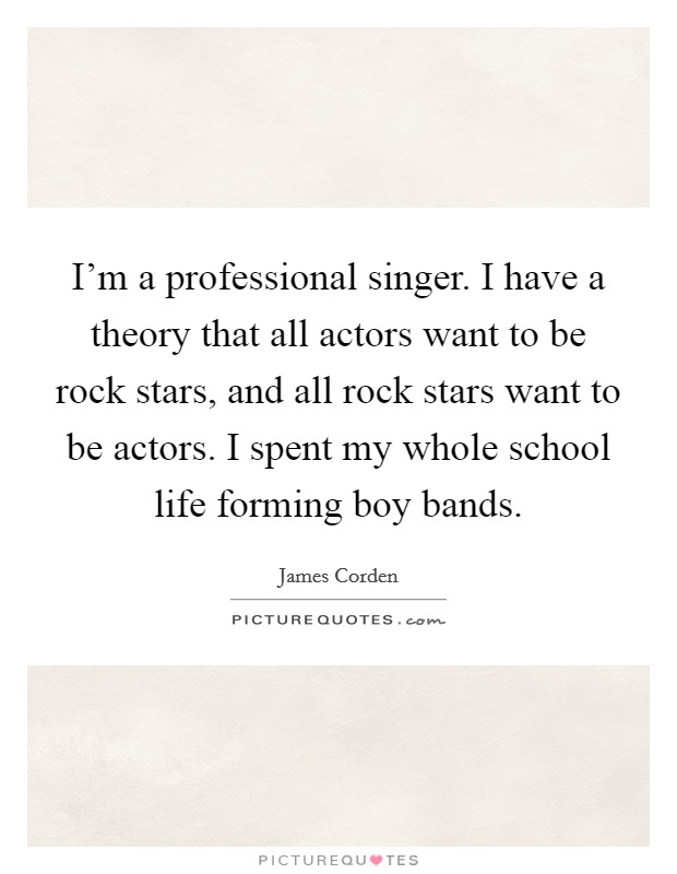 I'm a professional singer. I have a theory that all actors want to be rock stars, and all rock stars want to be actors. I spent my whole school life forming boy bands Picture Quote #1