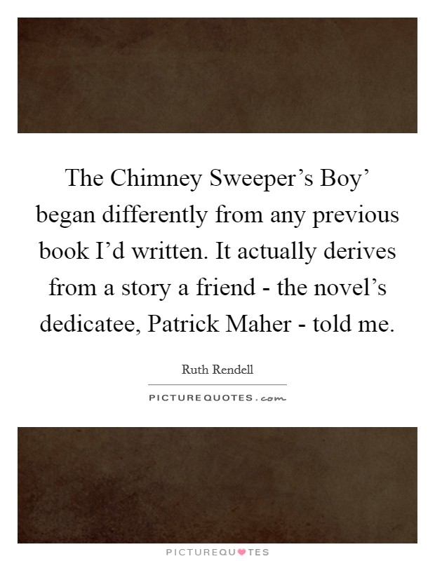 The Chimney Sweeper's Boy' began differently from any previous book I'd written. It actually derives from a story a friend - the novel's dedicatee, Patrick Maher - told me Picture Quote #1