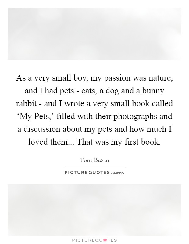 As a very small boy, my passion was nature, and I had pets - cats, a dog and a bunny rabbit - and I wrote a very small book called 'My Pets,' filled with their photographs and a discussion about my pets and how much I loved them... That was my first book Picture Quote #1